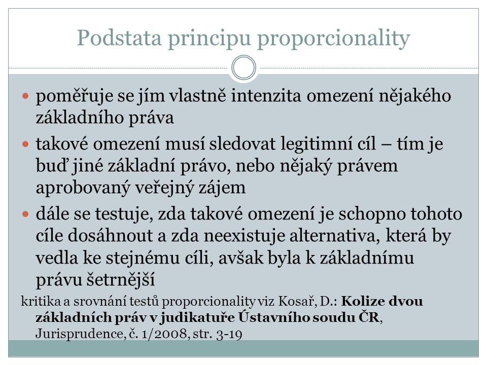 Podstata principu proporcionality poměřuje se jím vlastně intenzita omezení nějakého základního práva takové omezení musí sledovat legitimní cíl – tím je buď jiné základní právo, nebo nějaký právem aprobovaný veřejný zájem dále se testuje, zda takové omezení je schopno tohoto cíle dosáhnout a zda neexistuje alternativa, která by vedla ke stejnému cíli, avšak byla k základnímu právu šetrnější kritika a srovnání testů proporcionality viz Kosař, D.: Kolize dvou základních práv v judikatuře Ústavního soudu ČR, Jurisprudence, č.