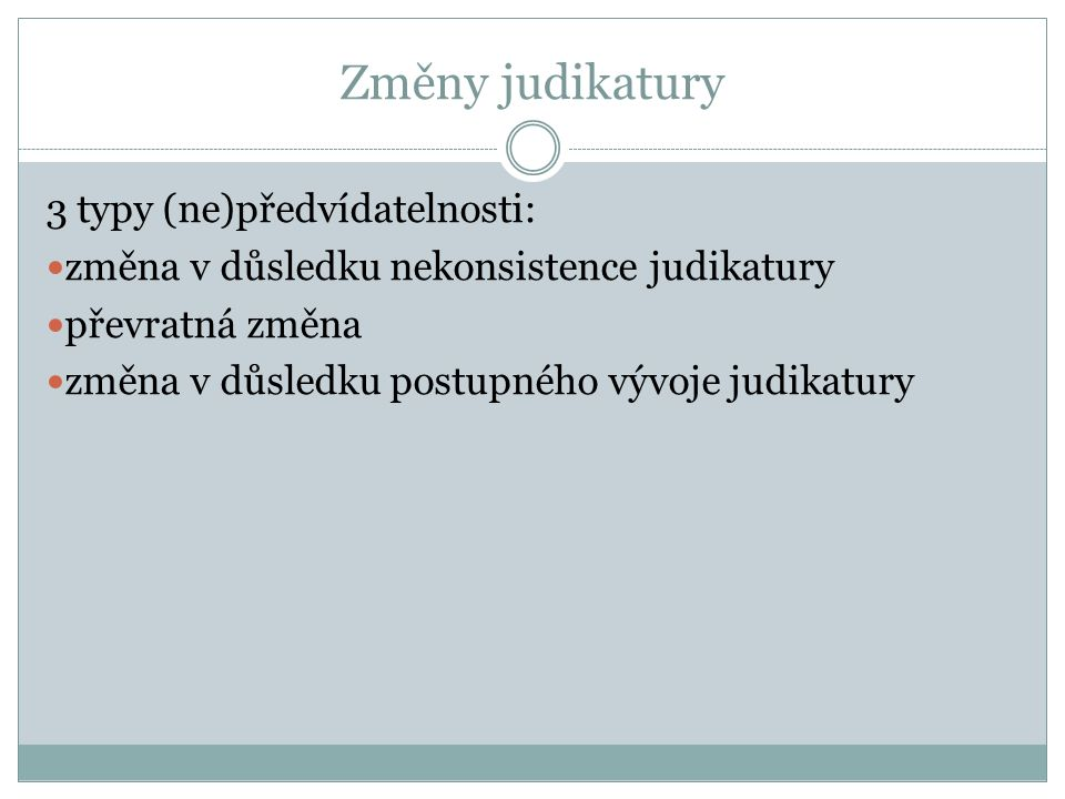 Změny judikatury 3 typy (ne)předvídatelnosti: změna v důsledku nekonsistence judikatury převratná změna změna v důsledku postupného vývoje judikatury