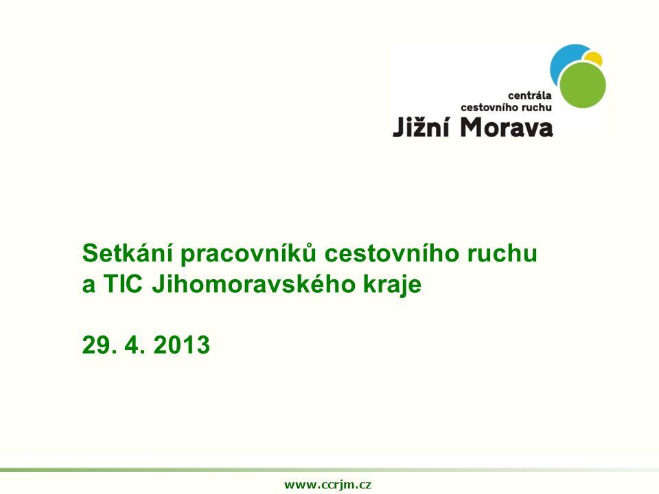 Setkání pracovníků cestovního ruchu a TIC Jihomoravského kraje 29. 4. 2013 www.ccrjm.cz