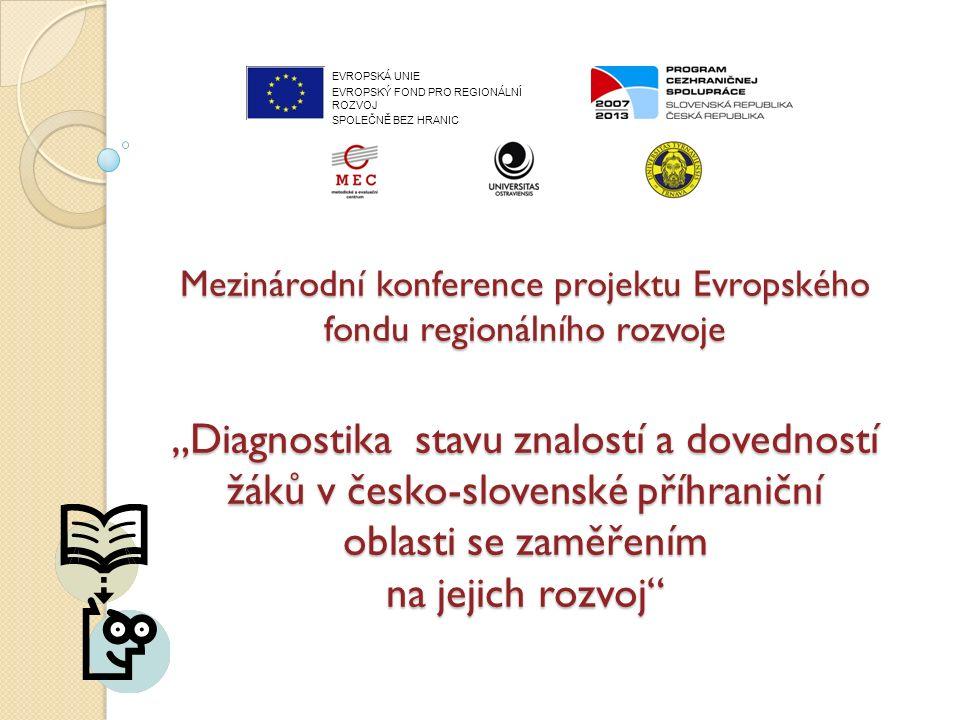 """Mezinárodní konference projektu Evropského fondu regionálního rozvoje """"Diagnostika stavu znalostí a dovedností žáků v česko-slovenské příhraniční oblasti se zaměřením na jejich rozvoj EVROPSKÁ UNIE EVROPSKÝ FOND PRO REGIONÁLNÍ ROZVOJ SPOLEČNĚ BEZ HRANIC"""