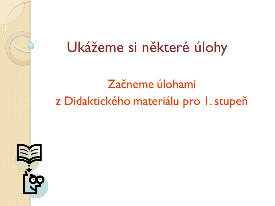 Ukážeme si některé úlohy Začneme úlohami z Didaktického materiálu pro 1. stupeň