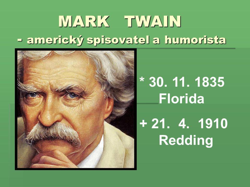 MARK TWAIN - americký spisovatel a humorista MARK TWAIN - americký spisovatel a humorista * 30. 11. 1835 Florida + 21. 4. 1910 Redding