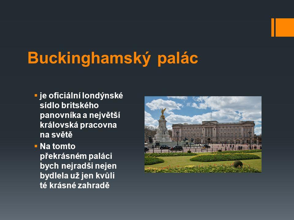 Buckinghamský palác  je oficiální londýnské sídlo britského panovníka a největší královská pracovna na světě  Na tomto překrásném paláci bych nejrad