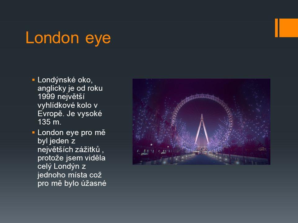 London eye  Londýnské oko, anglicky je od roku 1999 největší vyhlídkové kolo v Evropě. Je vysoké 135 m.  London eye pro mě byl jeden z největších zá