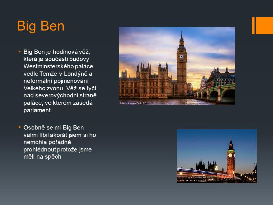 Big Ben  Big Ben je hodinová věž, která je součástí budovy Westminsterského paláce vedle Temže v Londýně a neformální pojmenování Velkého zvonu. Věž