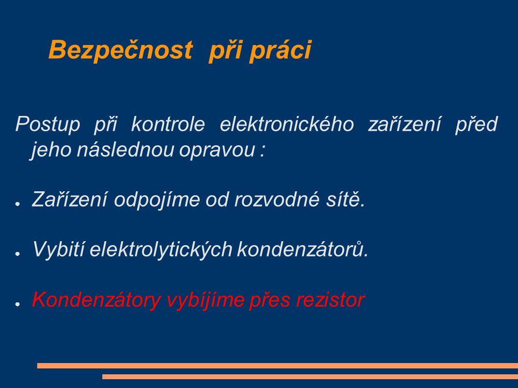 Bezpečnost při práci Postup při kontrole elektronického zařízení před jeho následnou opravou : ● Zařízení odpojíme od rozvodné sítě. ● Vybití elektrol