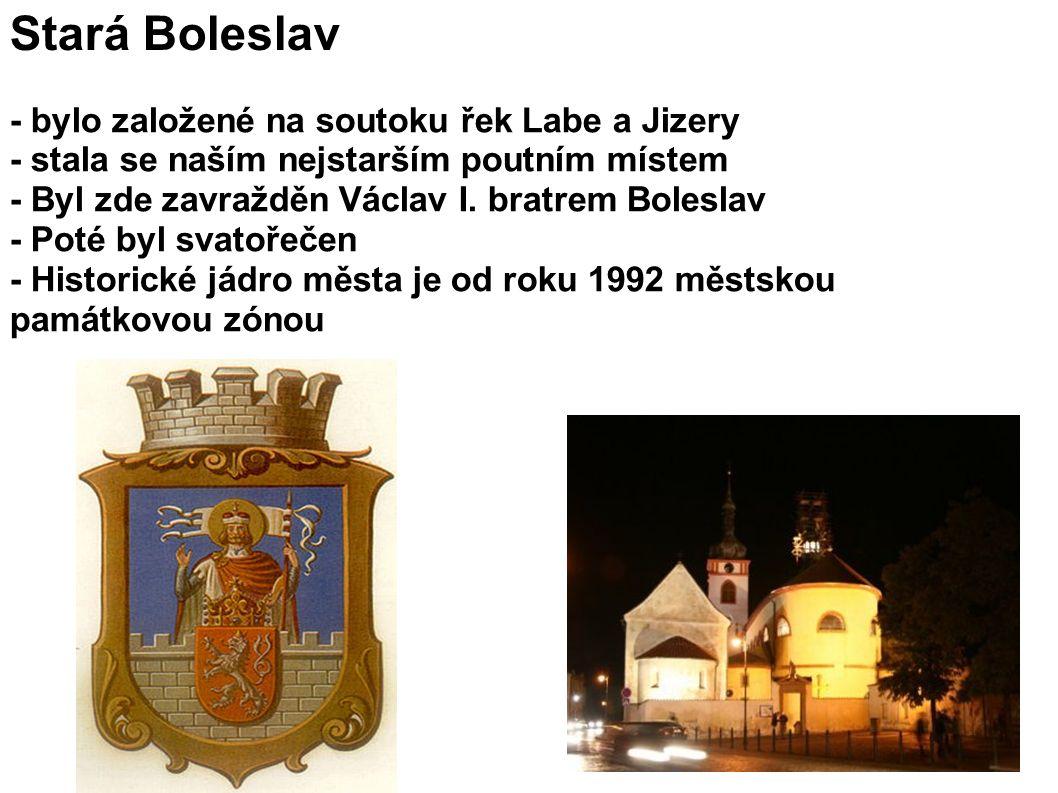 Stará Boleslav - bylo založené na soutoku řek Labe a Jizery - stala se naším nejstarším poutním místem - Byl zde zavražděn Václav I.