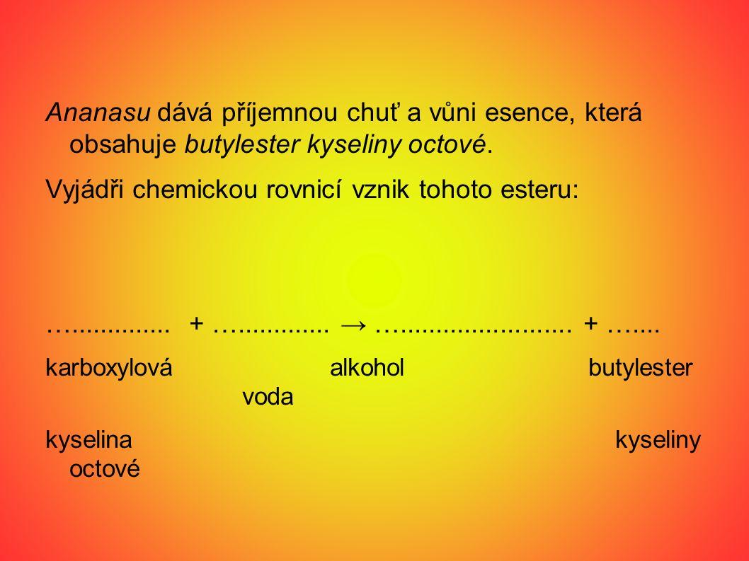 Ananasu dává příjemnou chuť a vůni esence, která obsahuje butylester kyseliny octové. Vyjádři chemickou rovnicí vznik tohoto esteru: ….............. +