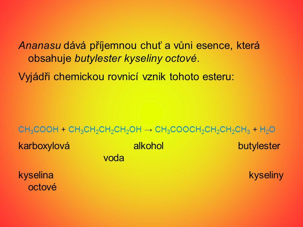Ananasu dává příjemnou chuť a vůni esence, která obsahuje butylester kyseliny octové. Vyjádři chemickou rovnicí vznik tohoto esteru: CH 3 COOH + CH 3