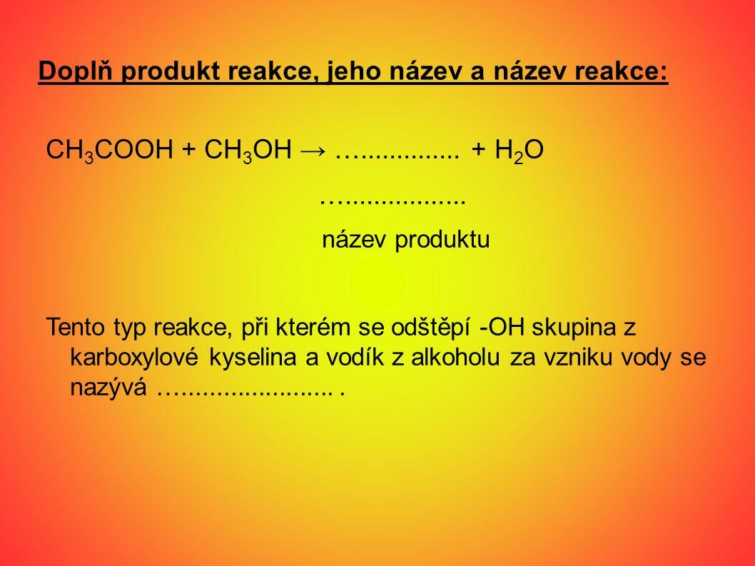 Doplň produkt reakce, jeho název a název reakce: CH 3 COOH + CH 3 OH → ….............. + H 2 O …................. název produktu Tento typ reakce, při