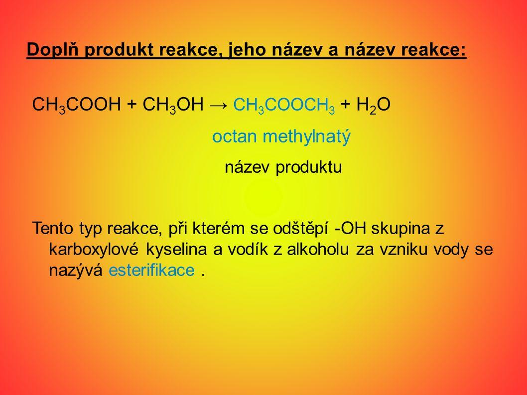 Doplň produkt reakce, jeho název a název reakce: CH 3 COOH + CH 3 OH → CH 3 COOCH 3 + H 2 O octan methylnatý název produktu Tento typ reakce, při kterém se odštěpí -OH skupina z karboxylové kyselina a vodík z alkoholu za vzniku vody se nazývá esterifikace.