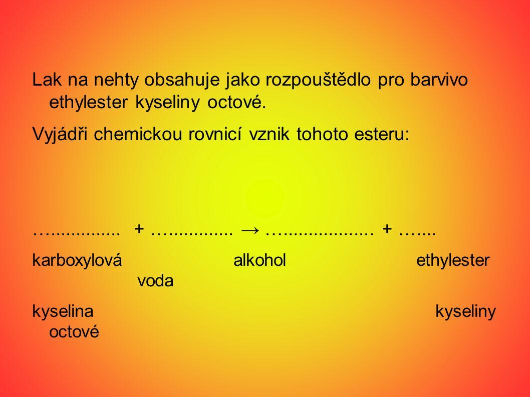 Lak na nehty obsahuje jako rozpouštědlo pro barvivo ethylester kyseliny octové. Vyjádři chemickou rovnicí vznik tohoto esteru: ….............. + …....