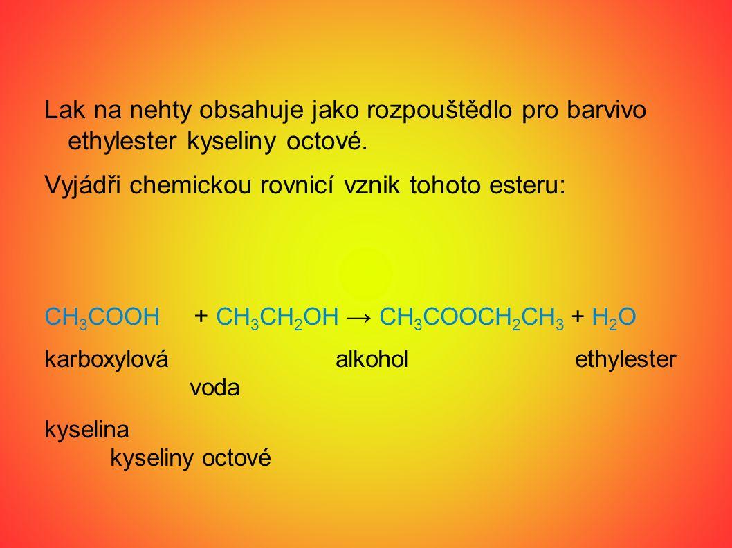Lak na nehty obsahuje jako rozpouštědlo pro barvivo ethylester kyseliny octové. Vyjádři chemickou rovnicí vznik tohoto esteru: CH 3 COOH + CH 3 CH 2 O
