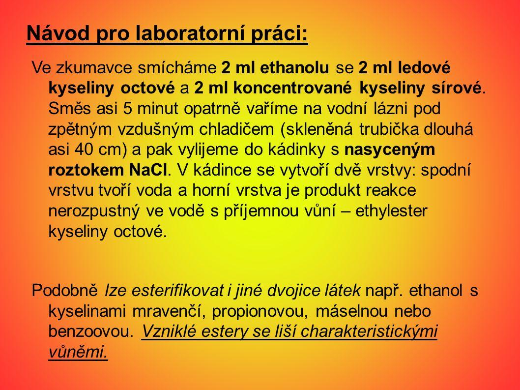 Návod pro laboratorní práci: Ve zkumavce smícháme 2 ml ethanolu se 2 ml ledové kyseliny octové a 2 ml koncentrované kyseliny sírové. Směs asi 5 minut