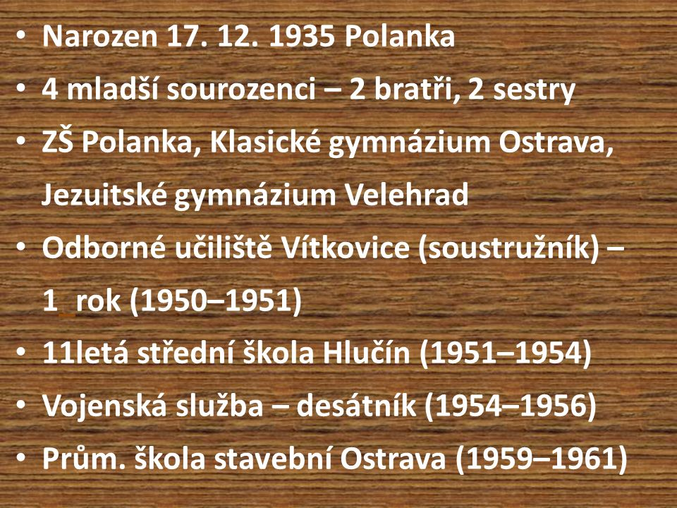 Narozen 17. 12. 1935 Polanka 4 mladší sourozenci – 2 bratři, 2 sestry ZŠ Polanka, Klasické gymnázium Ostrava, Jezuitské gymnázium Velehrad Odborné uči