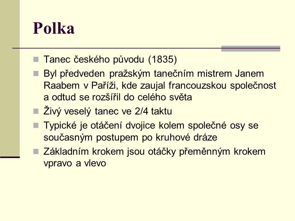 Polka Tanec českého původu (1835) Byl předveden pražským tanečním mistrem Janem Raabem v Paříži, kde zaujal francouzskou společnost a odtud se rozšířil do celého světa Živý veselý tanec ve 2/4 taktu Typické je otáčení dvojice kolem společné osy se současným postupem po kruhové dráze Základním krokem jsou otáčky přeměnným krokem vpravo a vlevo