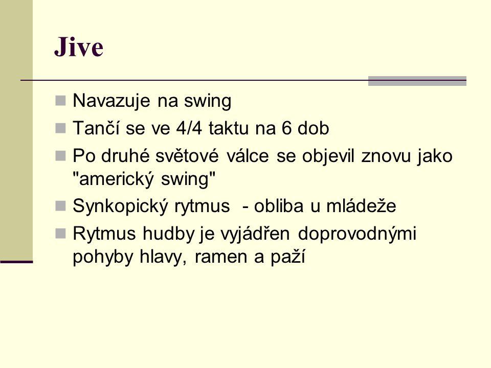 Jive Navazuje na swing Tančí se ve 4/4 taktu na 6 dob Po druhé světové válce se objevil znovu jako americký swing Synkopický rytmus - obliba u mládeže Rytmus hudby je vyjádřen doprovodnými pohyby hlavy, ramen a paží