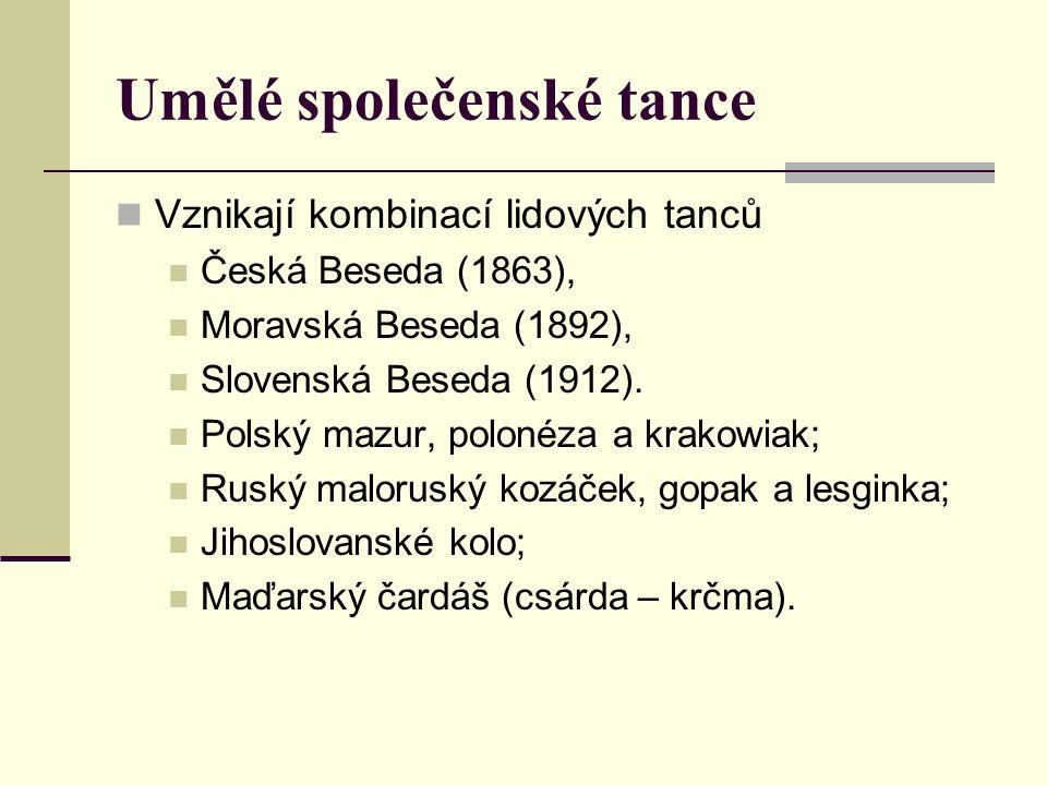 Umělé společenské tance Vznikají kombinací lidových tanců Česká Beseda (1863), Moravská Beseda (1892), Slovenská Beseda (1912).