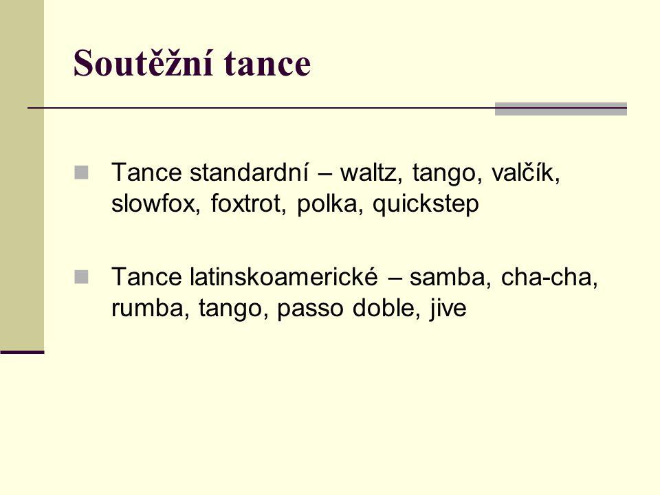 Soutěžní tance Tance standardní – waltz, tango, valčík, slowfox, foxtrot, polka, quickstep Tance latinskoamerické – samba, cha-cha, rumba, tango, passo doble, jive