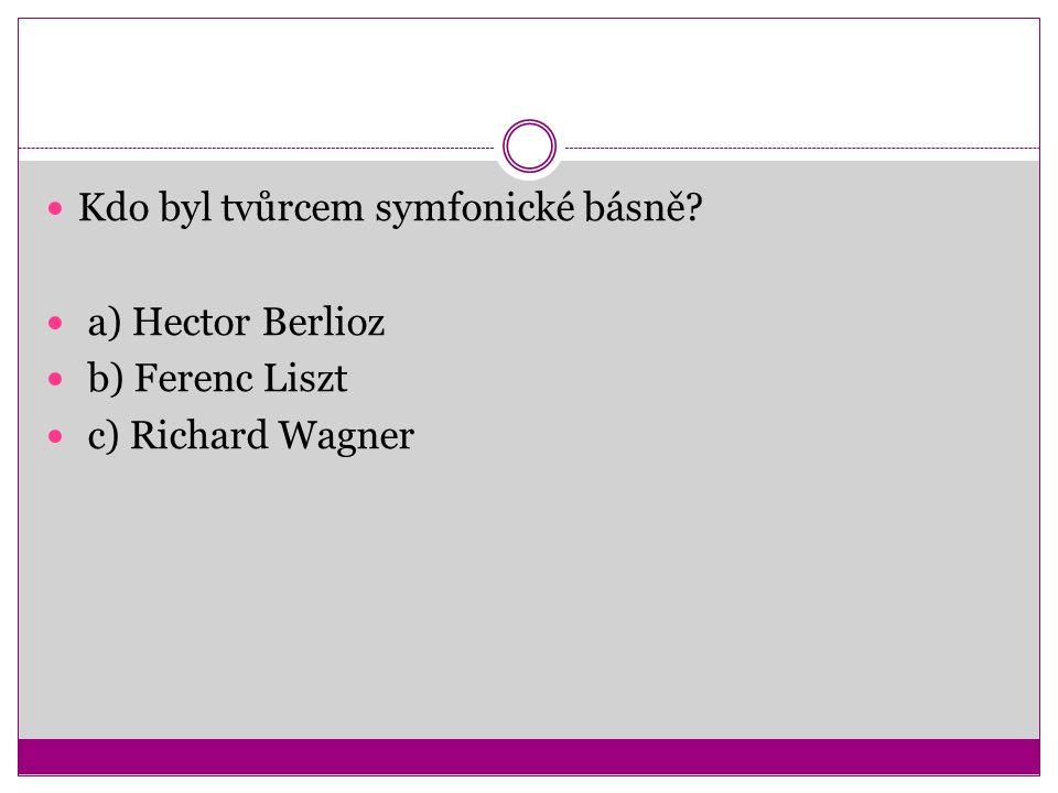 Kdo byl tvůrcem symfonické básně? a) Hector Berlioz b) Ferenc Liszt c) Richard Wagner
