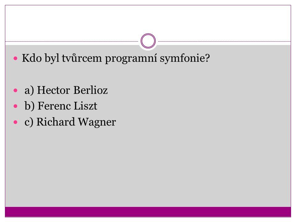 Kdo byl tvůrcem programní symfonie a) Hector Berlioz b) Ferenc Liszt c) Richard Wagner