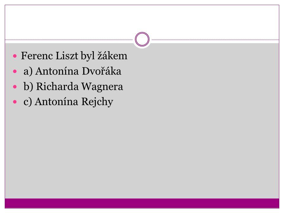 Ferenc Liszt byl žákem a) Antonína Dvořáka b) Richarda Wagnera c) Antonína Rejchy