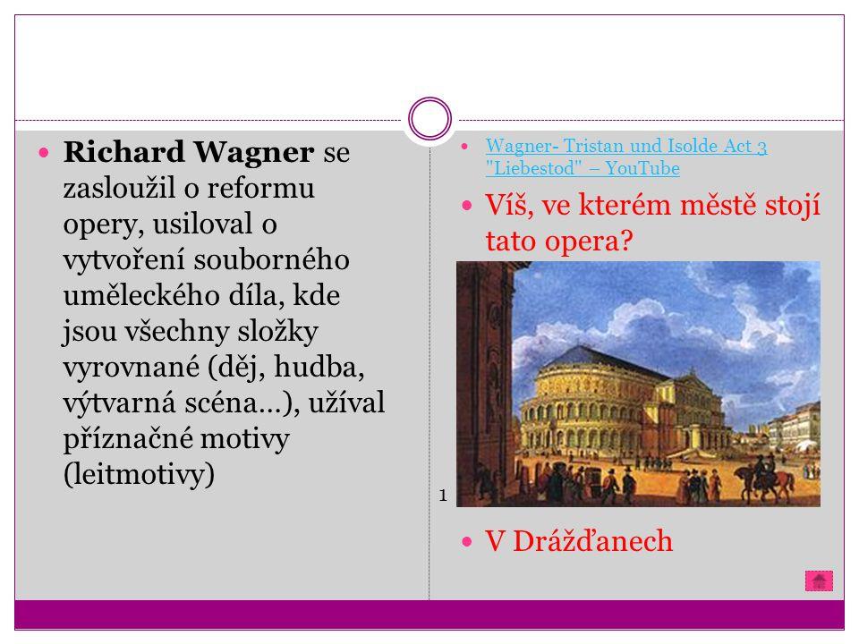 Richard Wagner se zasloužil o reformu opery, usiloval o vytvoření souborného uměleckého díla, kde jsou všechny složky vyrovnané (děj, hudba, výtvarná scéna…), užíval příznačné motivy (leitmotivy) Wagner- Tristan und Isolde Act 3 Liebestod – YouTube Wagner- Tristan und Isolde Act 3 Liebestod – YouTube Víš, ve kterém městě stojí tato opera.