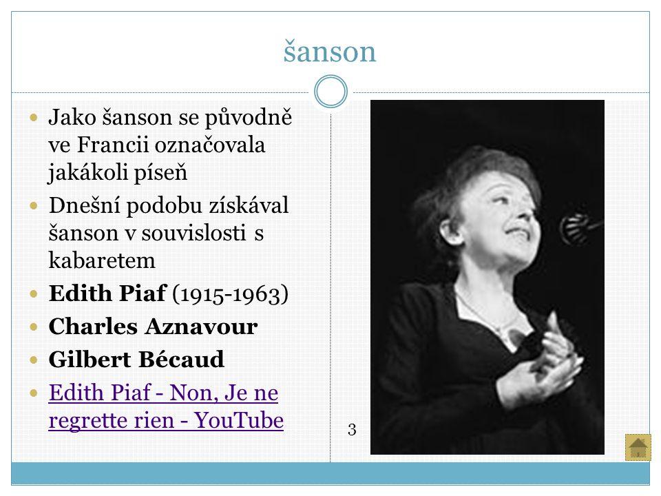 šanson Jako šanson se původně ve Francii označovala jakákoli píseň Dnešní podobu získával šanson v souvislosti s kabaretem Edith Piaf (1915-1963) Charles Aznavour Gilbert Bécaud Edith Piaf - Non, Je ne regrette rien - YouTube Edith Piaf - Non, Je ne regrette rien - YouTube 3