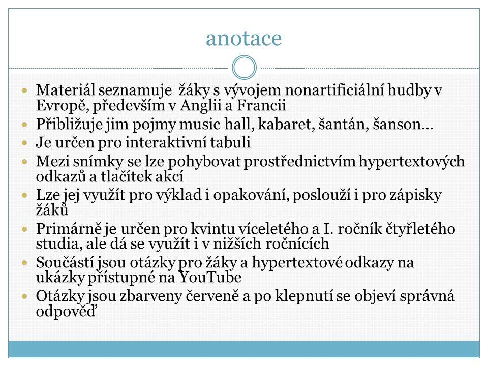 anotace Materiál seznamuje žáky s vývojem nonartificiální hudby v Evropě, především v Anglii a Francii Přibližuje jim pojmy music hall, kabaret, šantán, šanson… Je určen pro interaktivní tabuli Mezi snímky se lze pohybovat prostřednictvím hypertextových odkazů a tlačítek akcí Lze jej využít pro výklad i opakování, poslouží i pro zápisky žáků Primárně je určen pro kvintu víceletého a I.