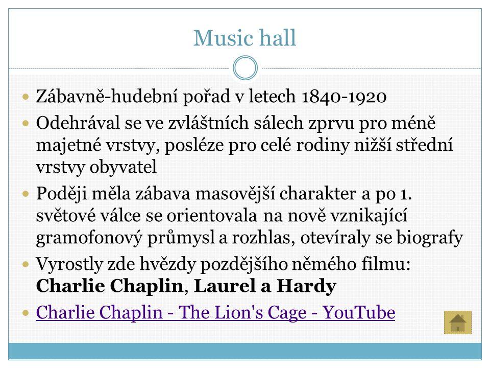 Music hall Zábavně-hudební pořad v letech 1840-1920 Odehrával se ve zvláštních sálech zprvu pro méně majetné vrstvy, posléze pro celé rodiny nižší střední vrstvy obyvatel Poději měla zábava masovější charakter a po 1.
