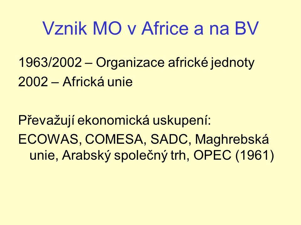 Vznik MO v Africe a na BV 1963/2002 – Organizace africké jednoty 2002 – Africká unie Převažují ekonomická uskupení: ECOWAS, COMESA, SADC, Maghrebská unie, Arabský společný trh, OPEC (1961)