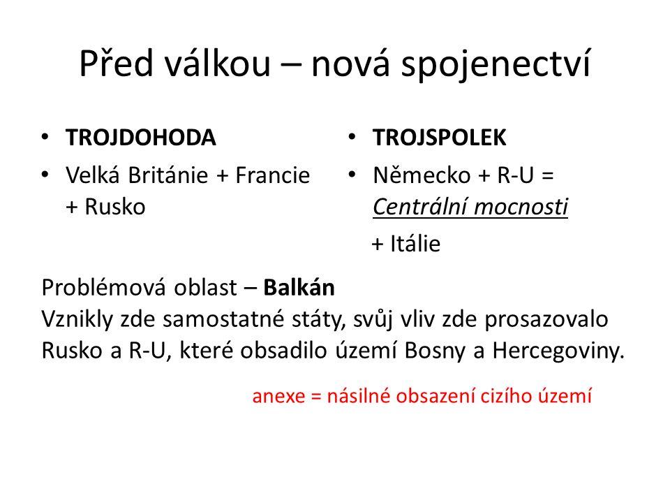 Před válkou – nová spojenectví TROJDOHODA Velká Británie + Francie + Rusko TROJSPOLEK Německo + R-U = Centrální mocnosti + Itálie Problémová oblast – Balkán Vznikly zde samostatné státy, svůj vliv zde prosazovalo Rusko a R-U, které obsadilo území Bosny a Hercegoviny.
