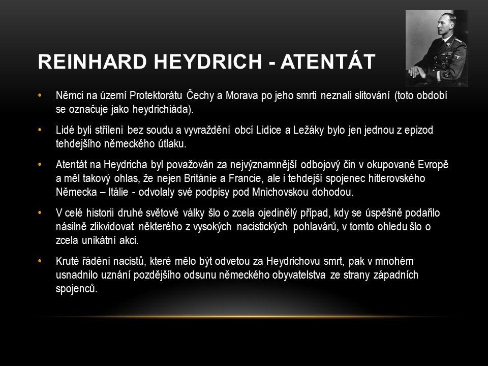 REINHARD HEYDRICH - ATENTÁT Němci na území Protektorátu Čechy a Morava po jeho smrti neznali slitování (toto období se označuje jako heydrichiáda).