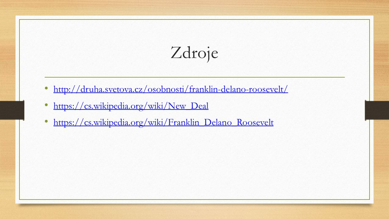 Zdroje http://druha.svetova.cz/osobnosti/franklin-delano-roosevelt/ https://cs.wikipedia.org/wiki/New_Deal https://cs.wikipedia.org/wiki/Franklin_Dela