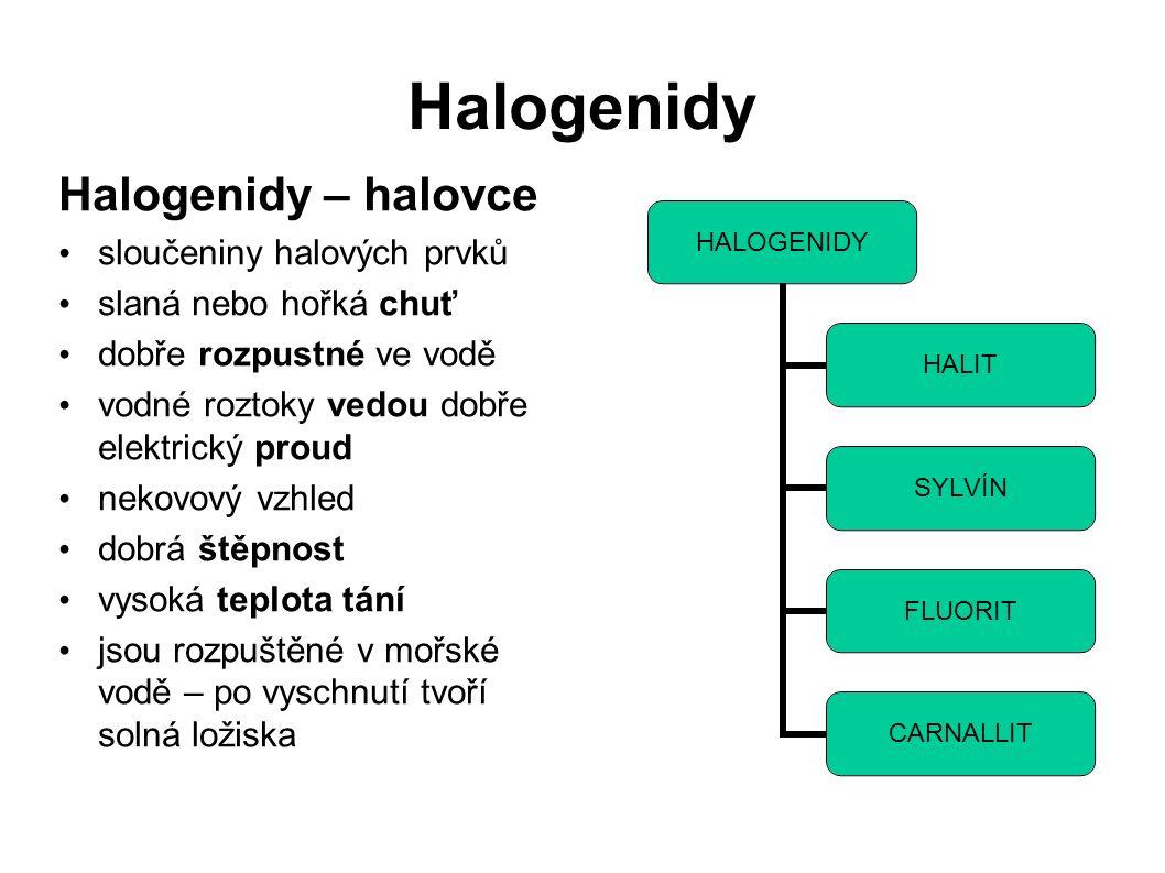 Halogenidy Halogenidy – halovce sloučeniny halových prvků slaná nebo hořká chuť dobře rozpustné ve vodě vodné roztoky vedou dobře elektrický proud nekovový vzhled dobrá štěpnost vysoká teplota tání jsou rozpuštěné v mořské vodě – po vyschnutí tvoří solná ložiska HALOGENIDY HALIT SYLVÍN FLUORIT CARNALLIT