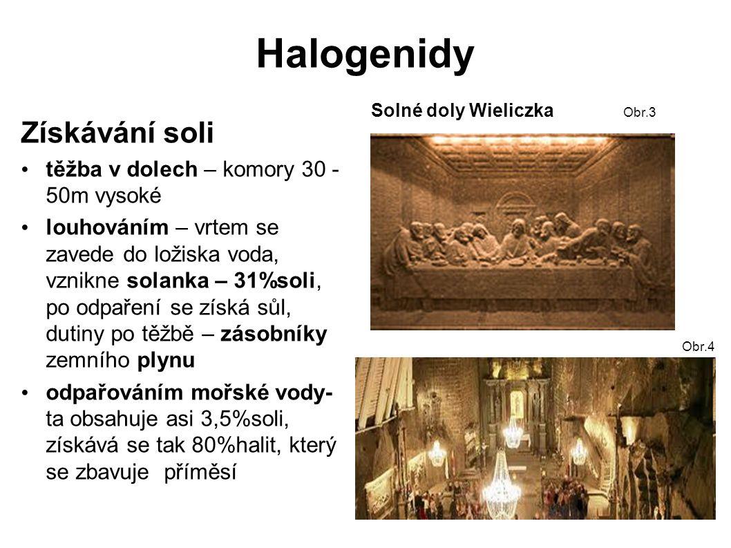 Halogenidy Získávání soli těžba v dolech – komory 30 - 50m vysoké louhováním – vrtem se zavede do ložiska voda, vznikne solanka – 31%soli, po odpaření se získá sůl, dutiny po těžbě – zásobníky zemního plynu odpařováním mořské vody- ta obsahuje asi 3,5%soli, získává se tak 80%halit, který se zbavuje příměsí Solné doly Wieliczka Obr.3 Obr.4
