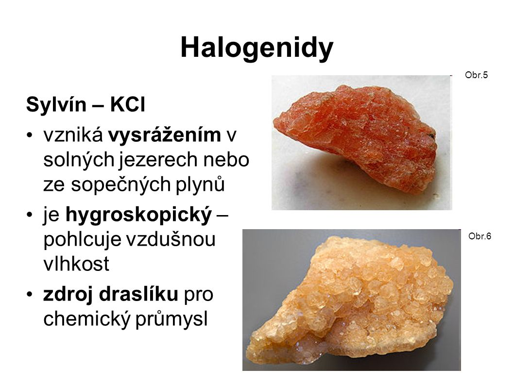 Halogenidy Carnallit – KMgCl 3.6H2O červený – namodralý nerost je silně hygroskopický ve svrchních částech solných ložisek zdroj draslíku na výrobu umělých hnojiv a jako ruda Mg využití: v chemickém průmyslu, při výrobě mýdla, skla, textilu, barev,léků, výbušnin...