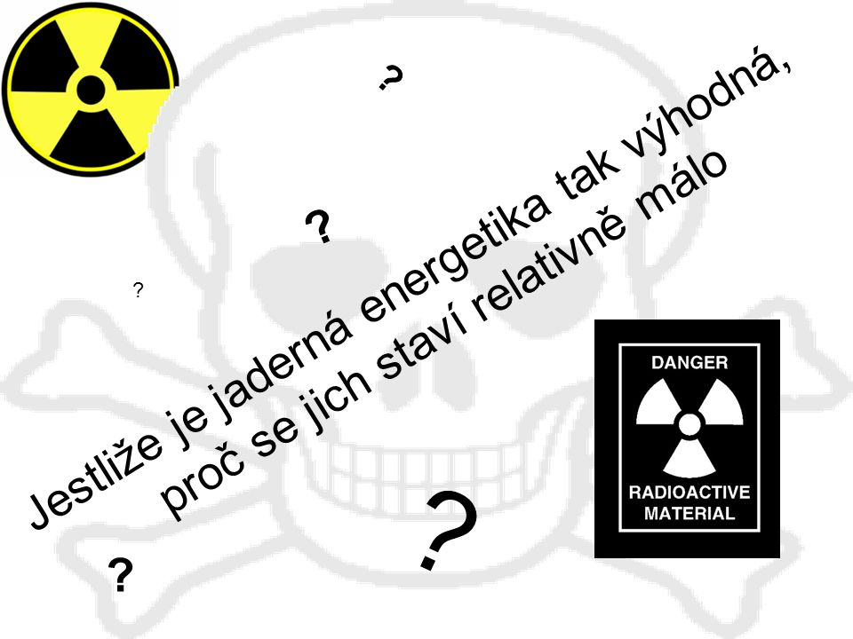 Jestliže je jaderná energetika tak výhodná, proč se jich staví relativně málo ? ? ? ? ?