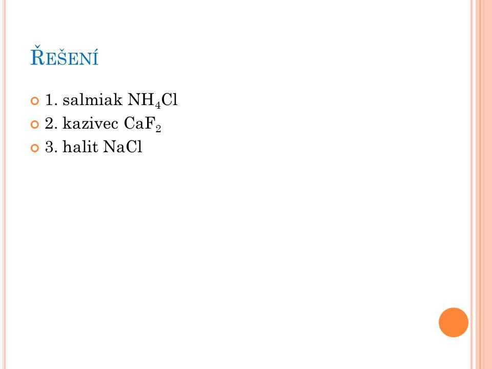 Ř EŠENÍ 1. salmiak NH 4 Cl 2. kazivec CaF 2 3. halit NaCl