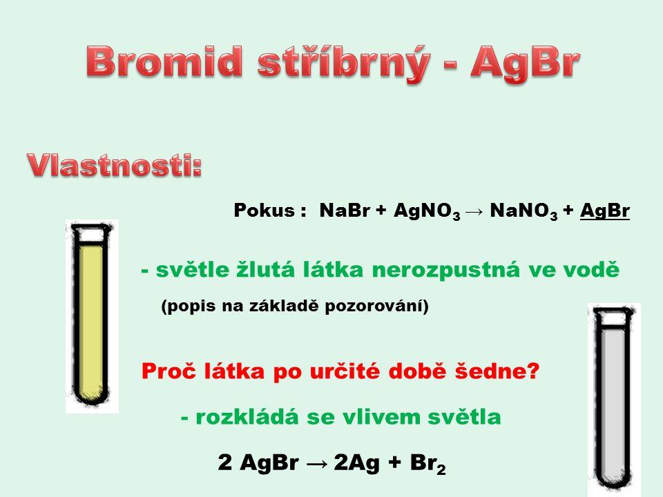 Pokus : NaBr + AgNO 3 → NaNO 3 + AgBr - světle žlutá látka nerozpustná ve vodě (popis na základě pozorování) Proč látka po určité době šedne.