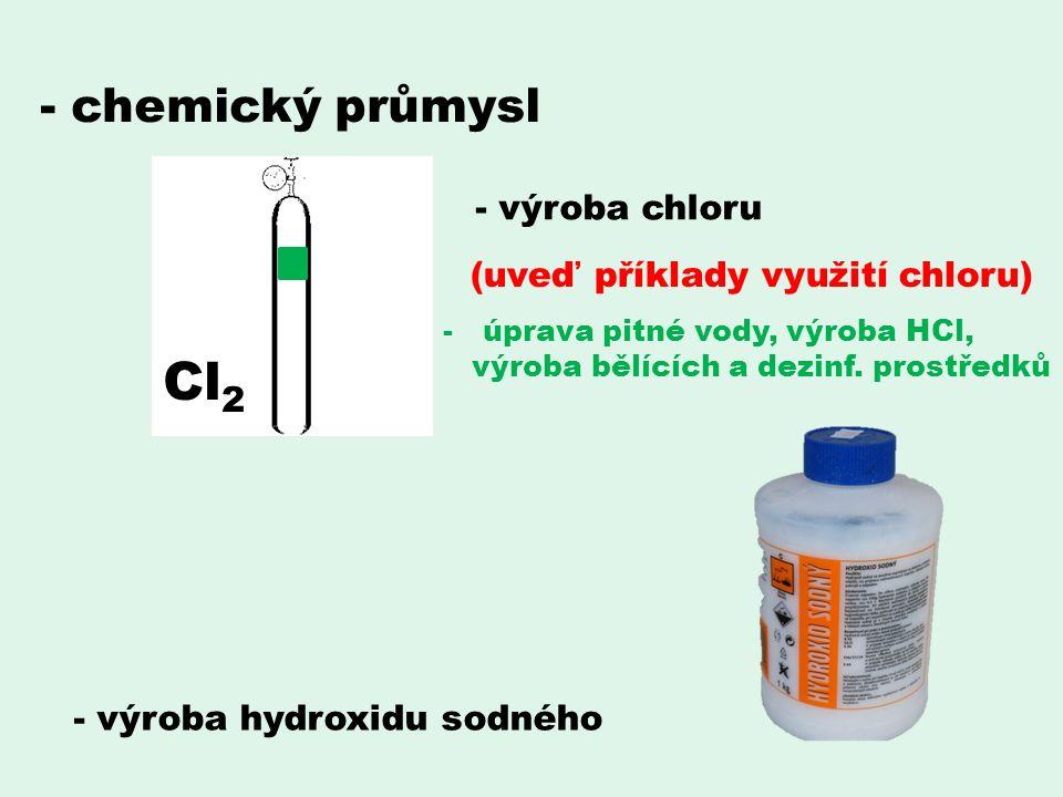 - chemický průmysl Cl 2 - výroba chloru - výroba hydroxidu sodného (uveď příklady využití chloru) -úprava pitné vody, výroba HCl, výroba bělících a dezinf.