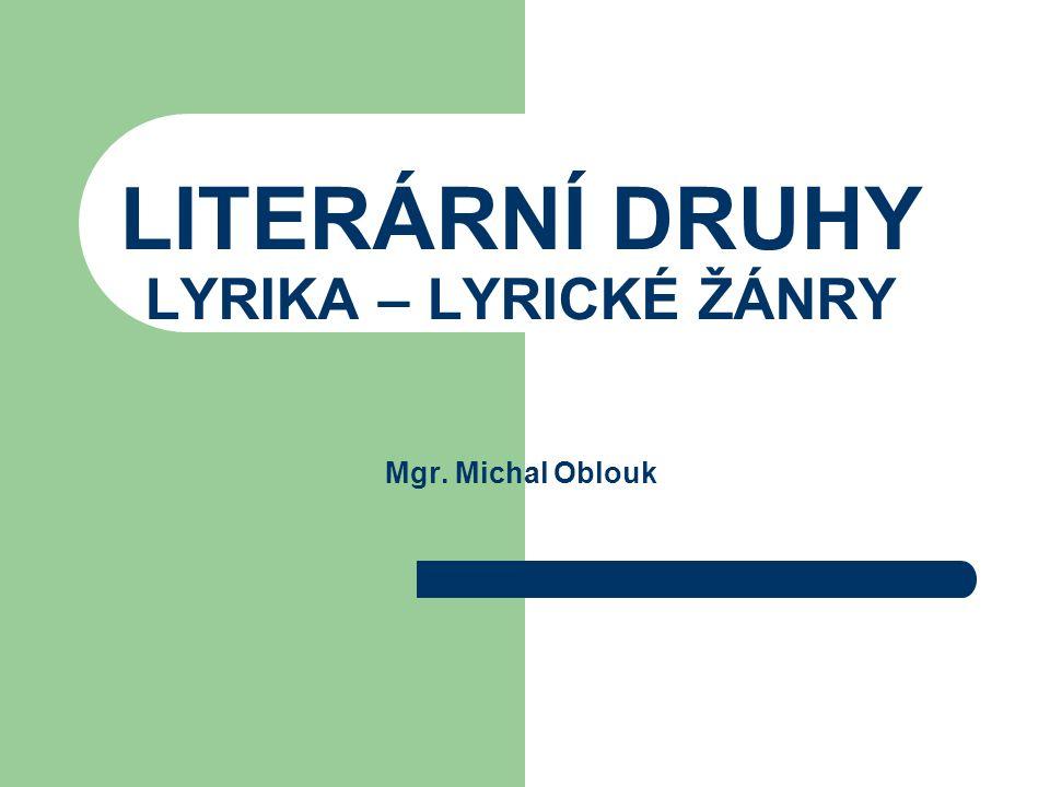 Lyrika slovo je odvozeno z řeckého pojmenování lyrikós - veršovaný zpěv doprovázený hrou na strunný drnkací nástroj – lyru literární druh charakteristický potlačením děje a zdůrazněním citovosti (citů, nálad, prožitků, dojmů) zachycuje skutečnost v jedinečném okamžiku + stav nitra mluvčího – nedějovost převaha verše, jazyk ozvláštněn obraznými prostředky, význam rýmu, rytmu a intonace hojně se objevuje monolog, 1.