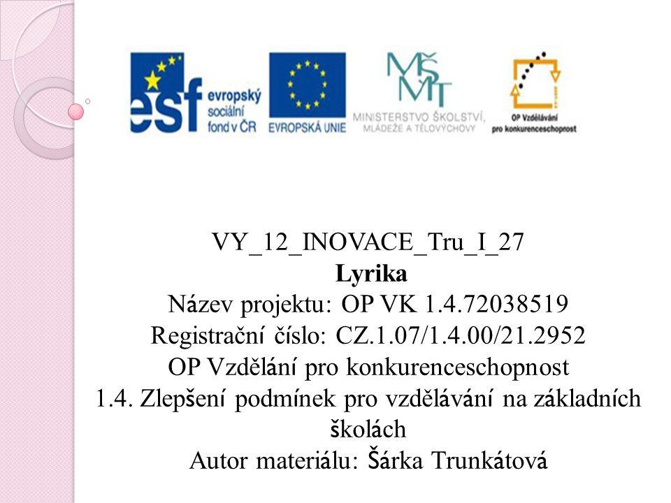 VY_12_INOVACE_Tru_I_27 Lyrika N á zev projektu: OP VK 1.4.72038519 Registračn í č í slo: CZ.1.07/1.4.00/21.2952 OP Vzděl á n í pro konkurenceschopnost 1.4.