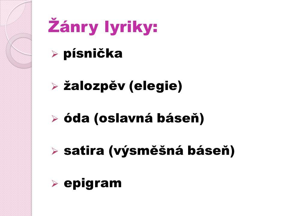 Žánry lyriky:  písnička  žalozpěv (elegie)  óda (oslavná báseň)  satira (výsměšná báseň)  epigram