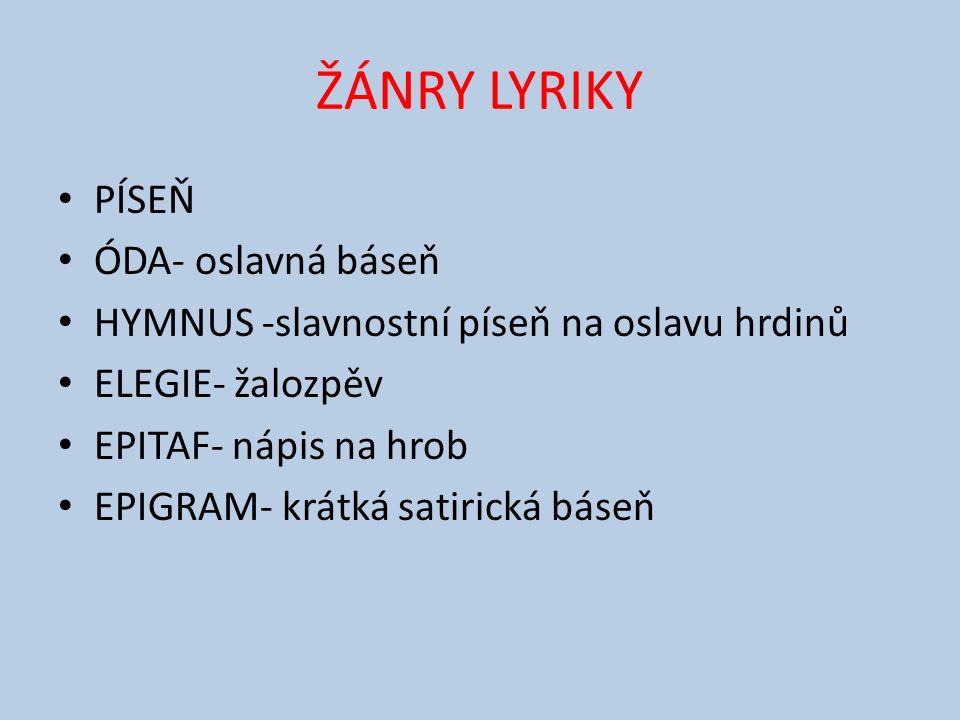 ŽÁNRY LYRIKY PÍSEŇ ÓDA- oslavná báseň HYMNUS -slavnostní píseň na oslavu hrdinů ELEGIE- žalozpěv EPITAF- nápis na hrob EPIGRAM- krátká satirická báseň