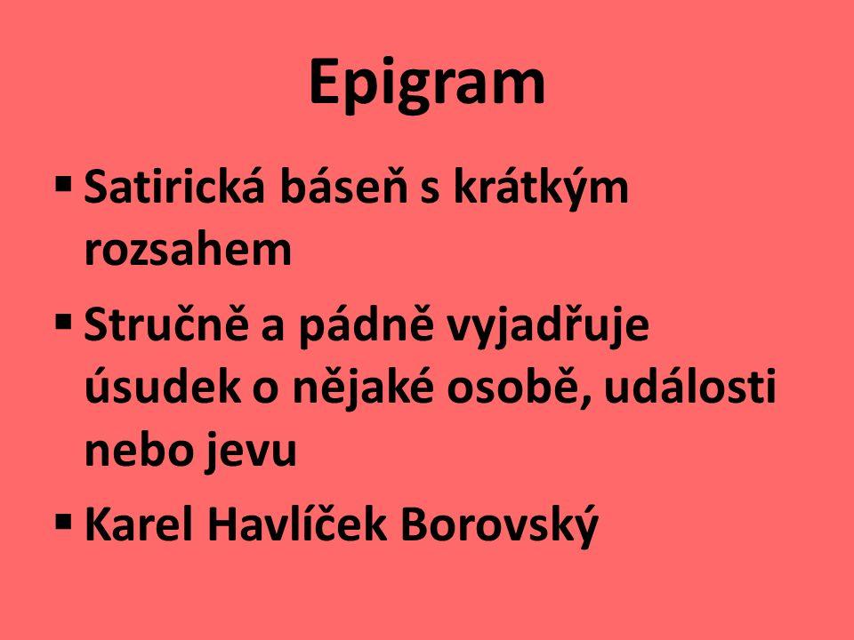 Epigram  Satirická báseň s krátkým rozsahem  Stručně a pádně vyjadřuje úsudek o nějaké osobě, události nebo jevu  Karel Havlíček Borovský