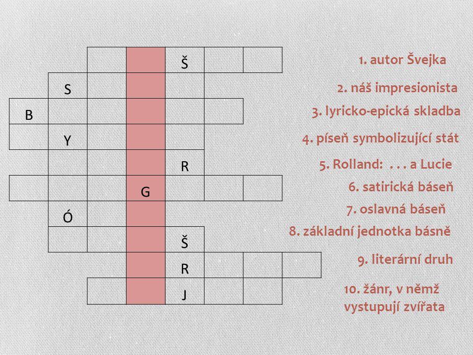 Š S B Y R G Ó Š R J 1. autor Švejka 2. náš impresionista 3. lyricko-epická skladba 4. píseň symbolizující stát 5. Rolland:... a Lucie 6. satirická bás