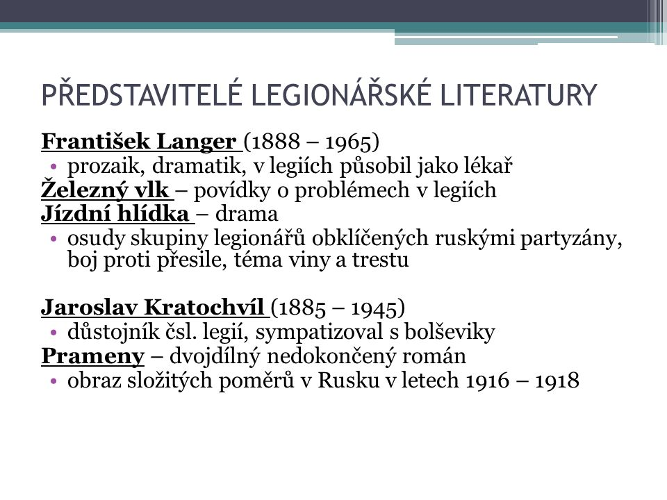 PŘEDSTAVITELÉ LEGIONÁŘSKÉ LITERATURY František Langer (1888 – 1965) prozaik, dramatik, v legiích působil jako lékař Železný vlk – povídky o problémech v legiích Jízdní hlídka – drama osudy skupiny legionářů obklíčených ruskými partyzány, boj proti přesile, téma viny a trestu Jaroslav Kratochvíl (1885 – 1945) důstojník čsl.