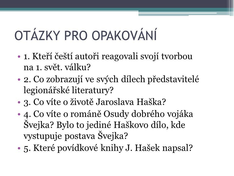 OTÁZKY PRO OPAKOVÁNÍ 1. Kteří čeští autoři reagovali svojí tvorbou na 1. svět. válku? 2. Co zobrazují ve svých dílech představitelé legionářské litera