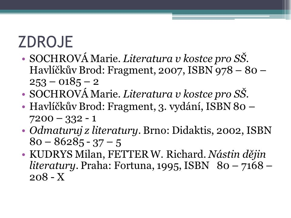 ZDROJE SOCHROVÁ Marie. Literatura v kostce pro SŠ. Havlíčkův Brod: Fragment, 2007, ISBN 978 – 80 – 253 – 0185 – 2 SOCHROVÁ Marie. Literatura v kostce